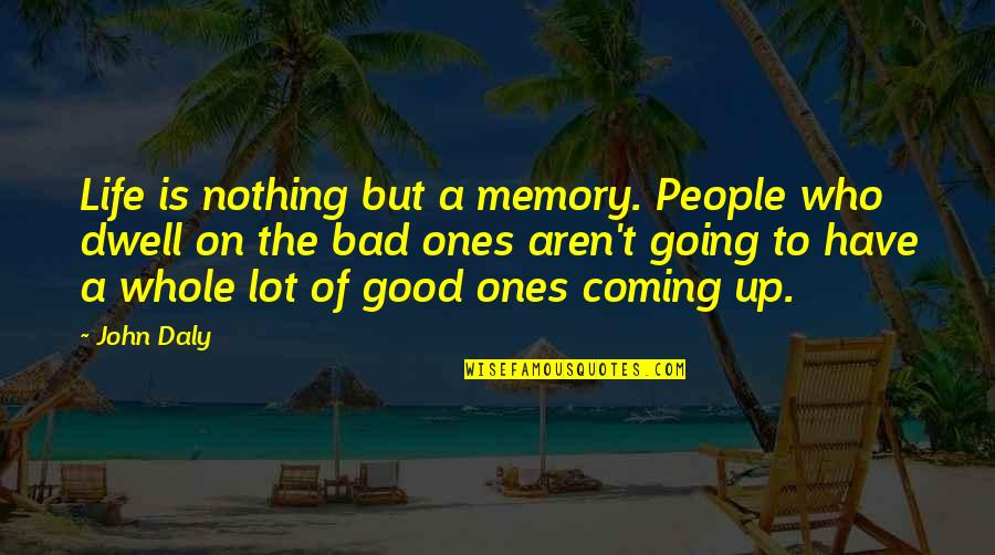 Good Bad Memories Quotes By John Daly: Life is nothing but a memory. People who