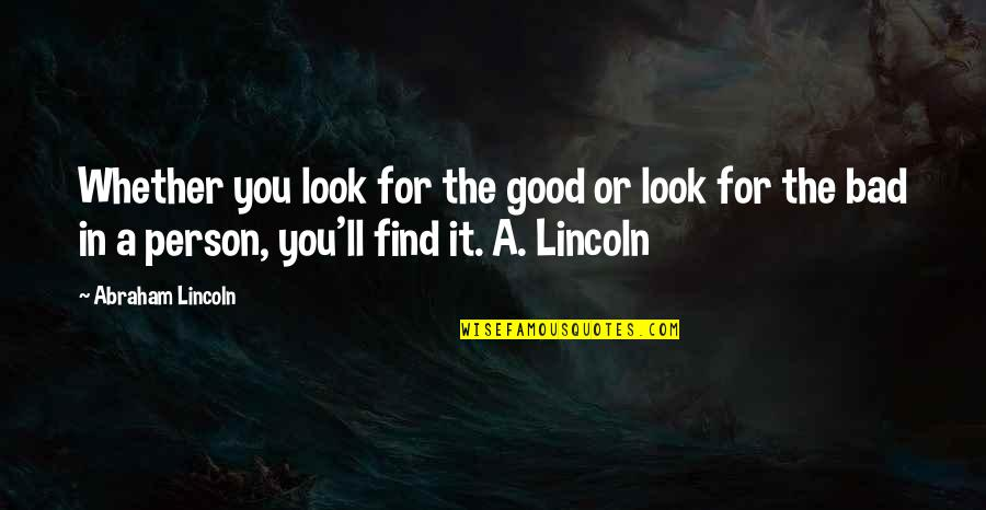Good Bad Person Quotes By Abraham Lincoln: Whether you look for the good or look