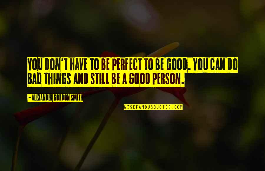 Good Bad Person Quotes By Alexander Gordon Smith: You don't have to be perfect to be