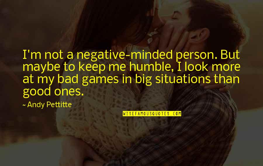 Good Bad Person Quotes By Andy Pettitte: I'm not a negative-minded person. But maybe to