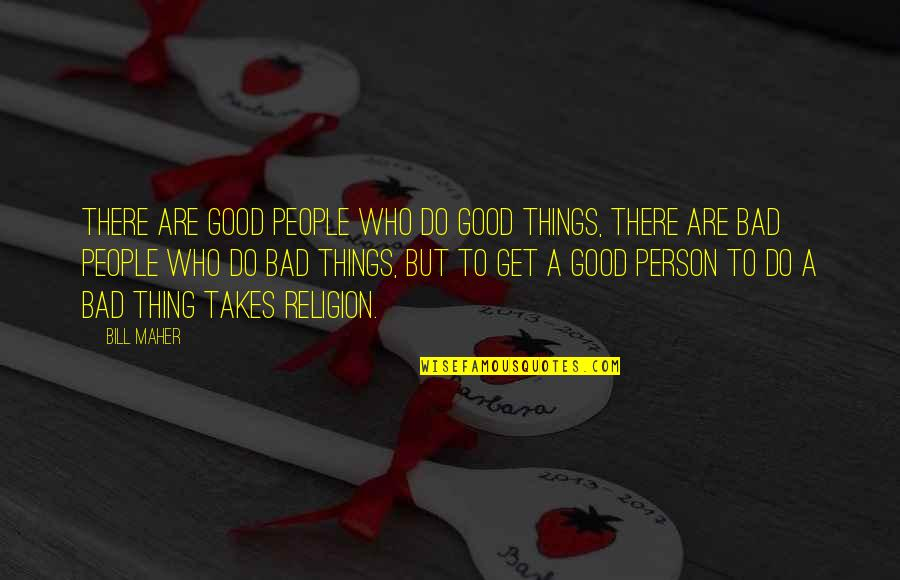 Good Bad Person Quotes By Bill Maher: There are good people who do good things,