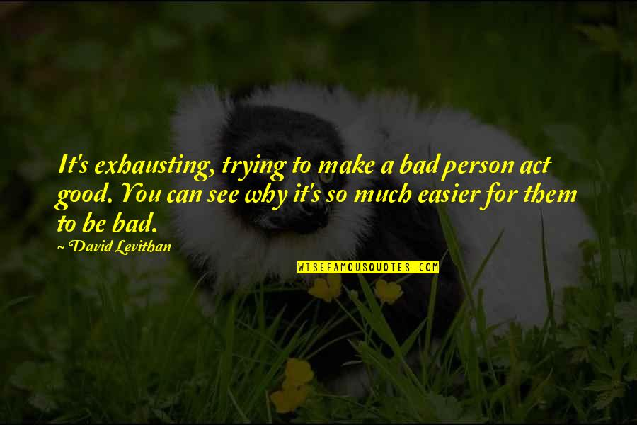 Good Bad Person Quotes By David Levithan: It's exhausting, trying to make a bad person