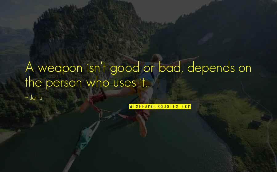 Good Bad Person Quotes By Jet Li: A weapon isn't good or bad, depends on