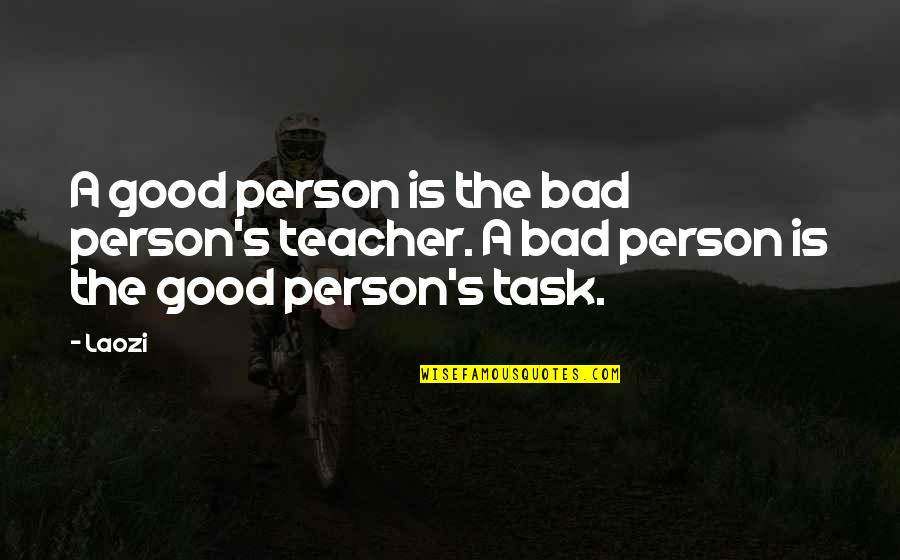 Good Bad Person Quotes By Laozi: A good person is the bad person's teacher.
