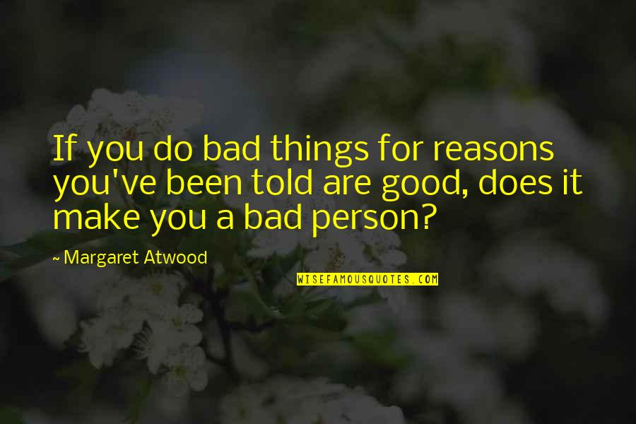 Good Bad Person Quotes By Margaret Atwood: If you do bad things for reasons you've