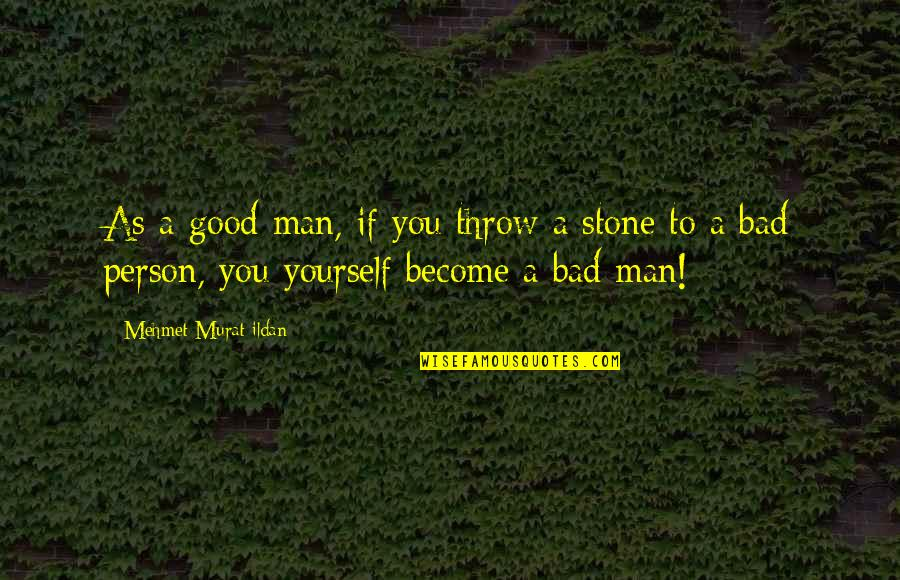 Good Bad Person Quotes By Mehmet Murat Ildan: As a good man, if you throw a