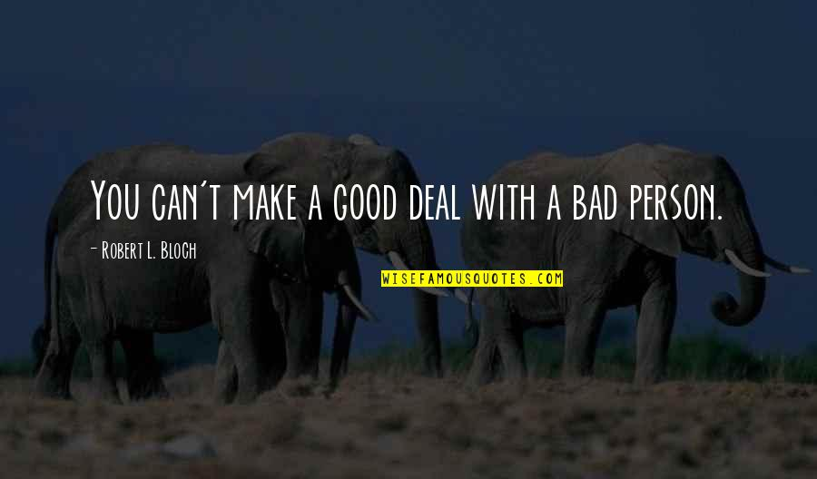 Good Bad Person Quotes By Robert L. Bloch: You can't make a good deal with a