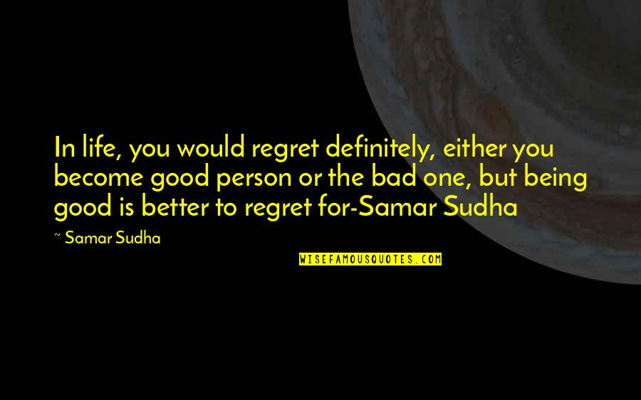 Good Bad Person Quotes By Samar Sudha: In life, you would regret definitely, either you