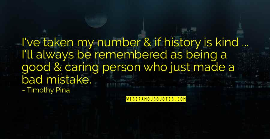 Good Bad Person Quotes By Timothy Pina: I've taken my number & if history is