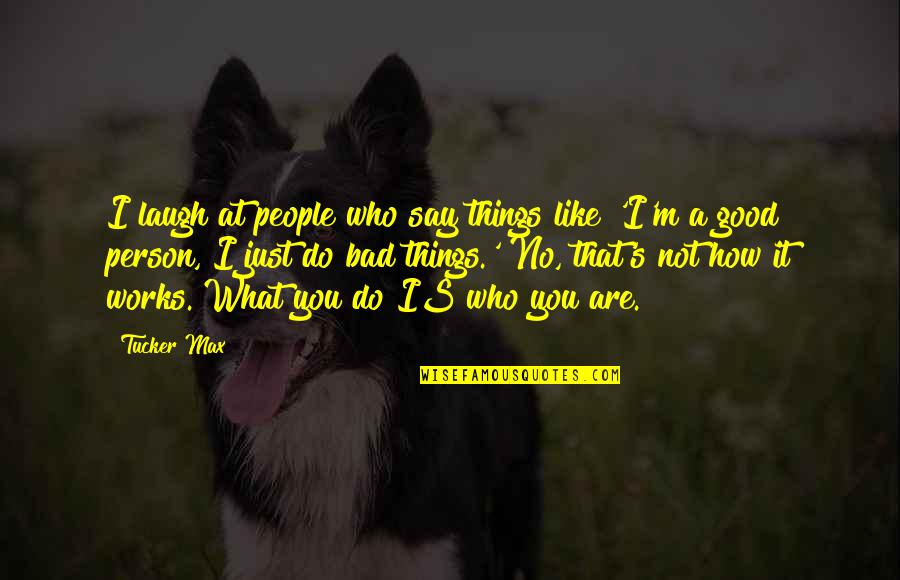 Good Bad Person Quotes By Tucker Max: I laugh at people who say things like