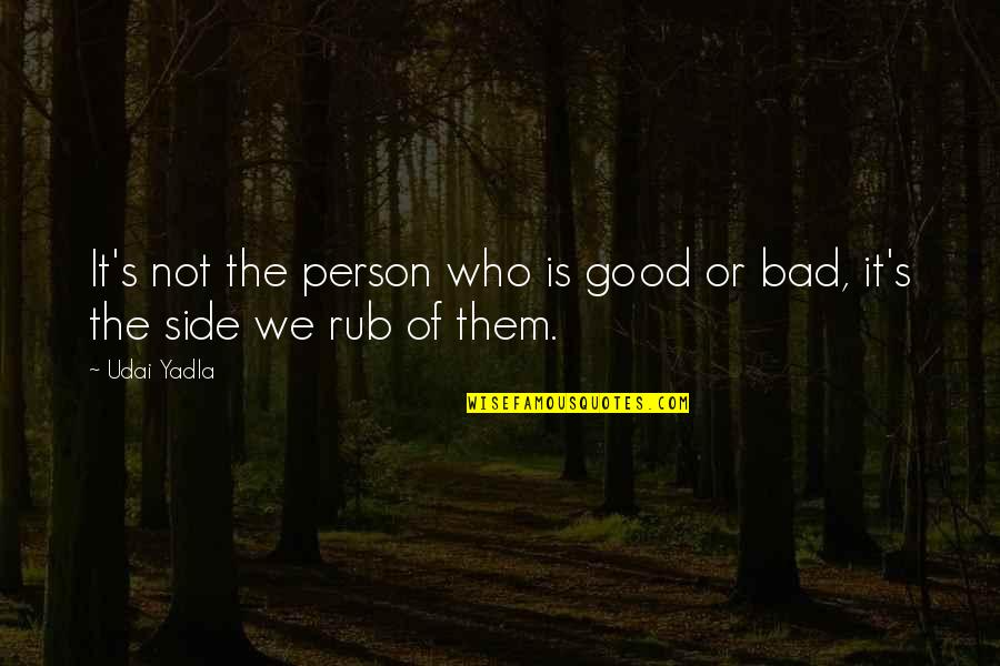 Good Bad Person Quotes By Udai Yadla: It's not the person who is good or