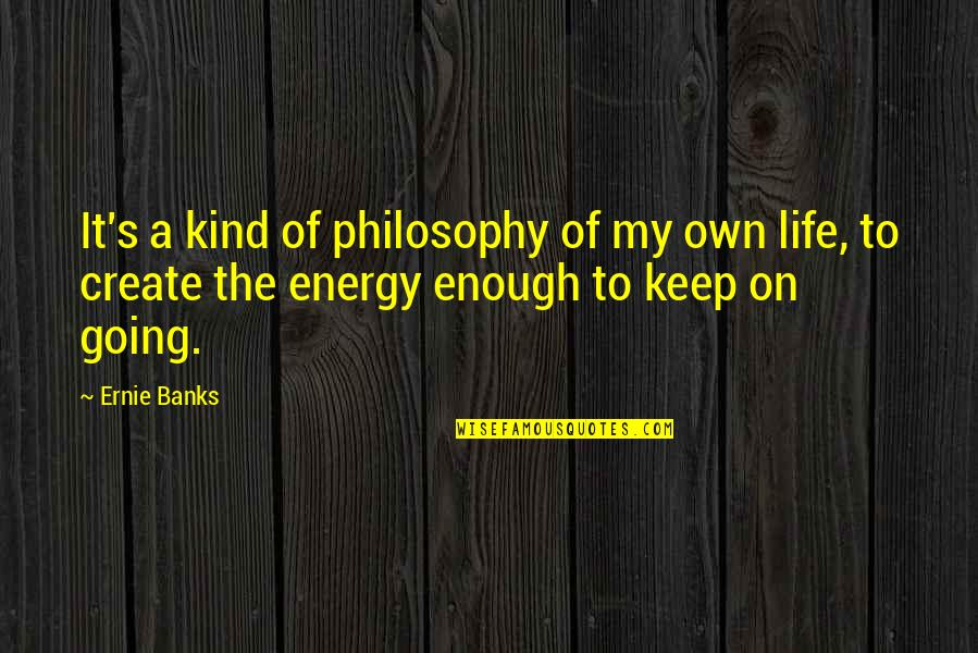 Good Baking Quotes By Ernie Banks: It's a kind of philosophy of my own