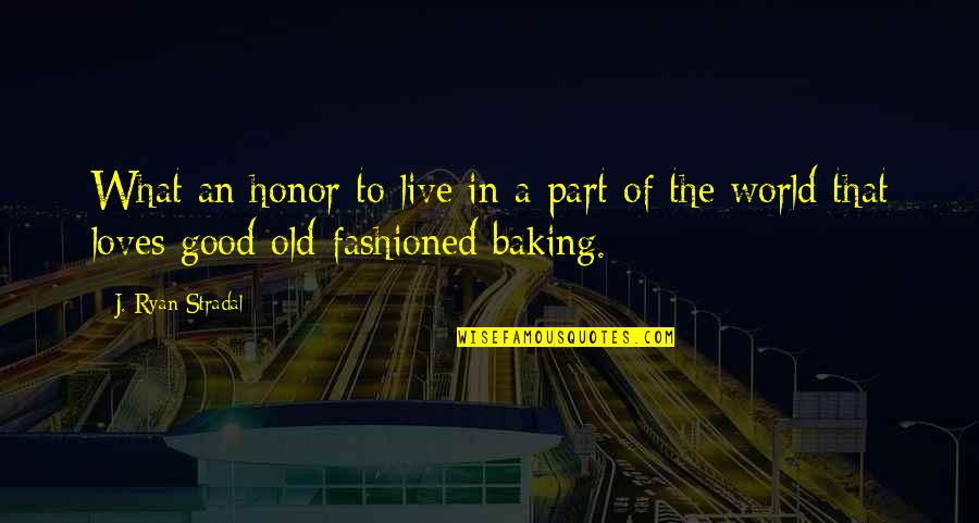 Good Baking Quotes By J. Ryan Stradal: What an honor to live in a part