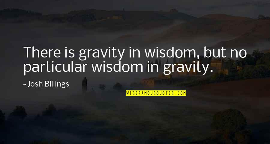 Good Baking Quotes By Josh Billings: There is gravity in wisdom, but no particular