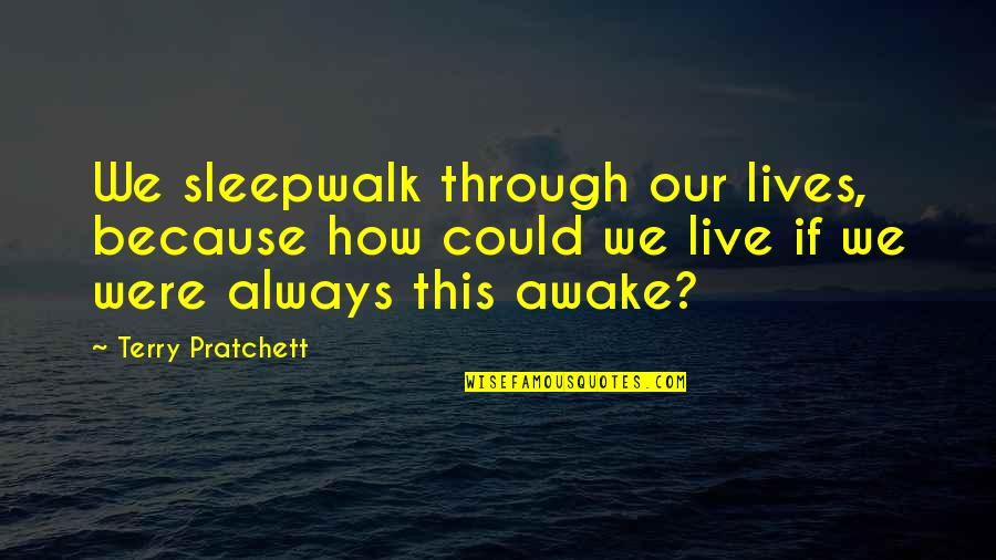 Good Baking Quotes By Terry Pratchett: We sleepwalk through our lives, because how could