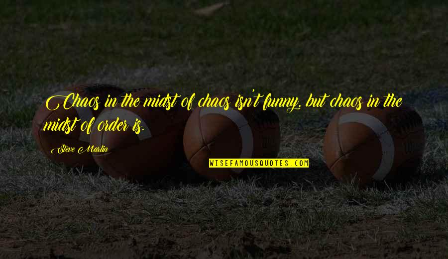 Good Bell Let's Talk Quotes By Steve Martin: Chaos in the midst of chaos isn't funny,