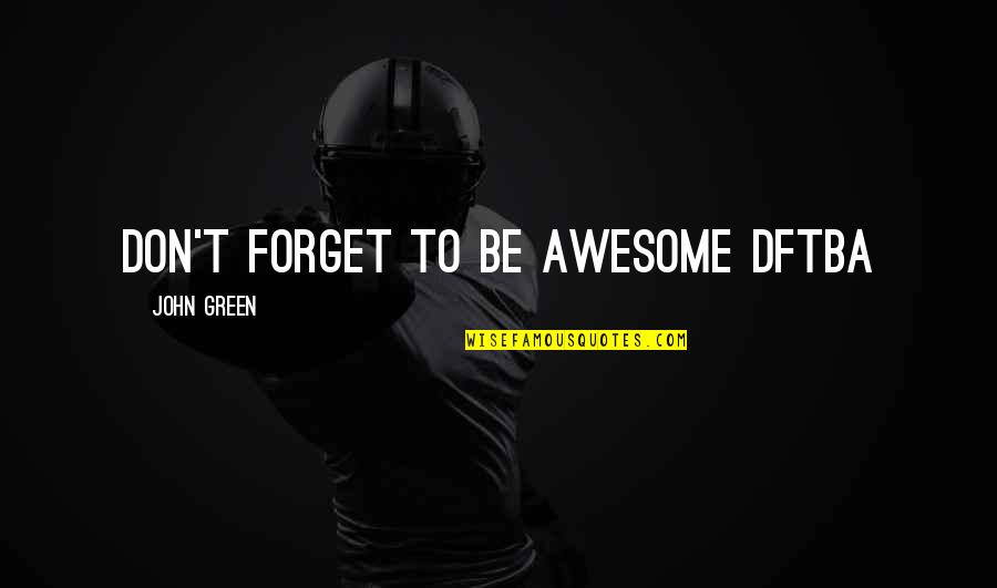Good Calmness Quotes By John Green: Don't forget to be awesome DFTBA