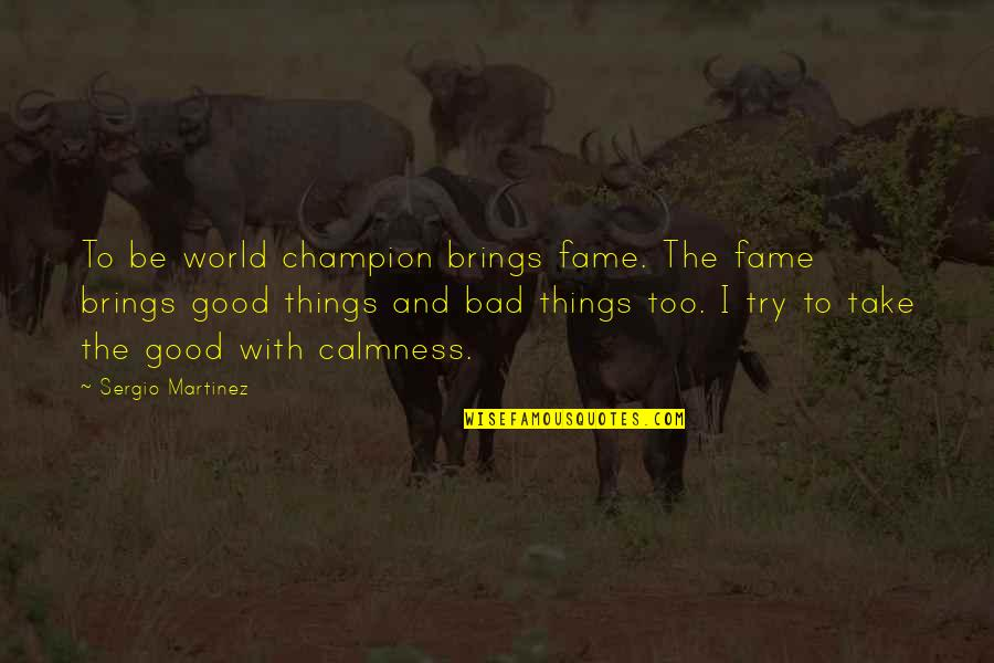 Good Calmness Quotes By Sergio Martinez: To be world champion brings fame. The fame