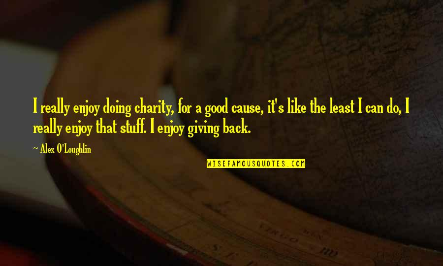 Good Charity Quotes By Alex O'Loughlin: I really enjoy doing charity, for a good