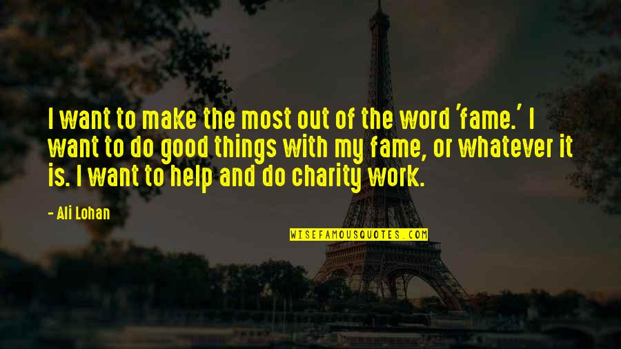 Good Charity Quotes By Ali Lohan: I want to make the most out of