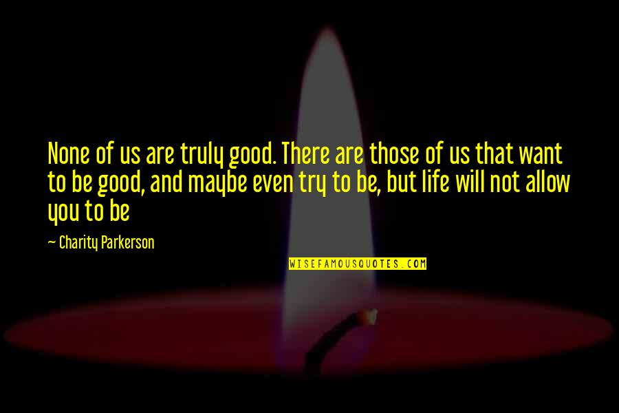Good Charity Quotes By Charity Parkerson: None of us are truly good. There are