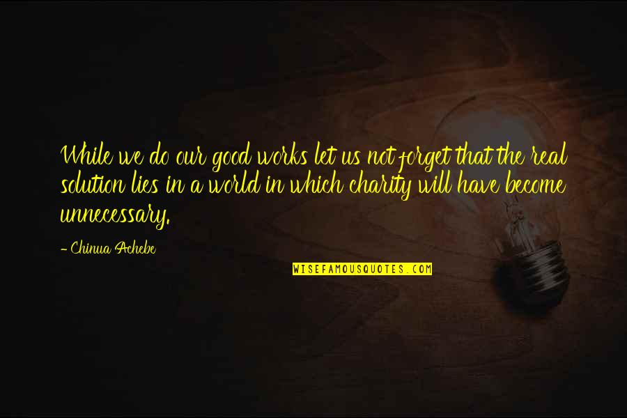 Good Charity Quotes By Chinua Achebe: While we do our good works let us