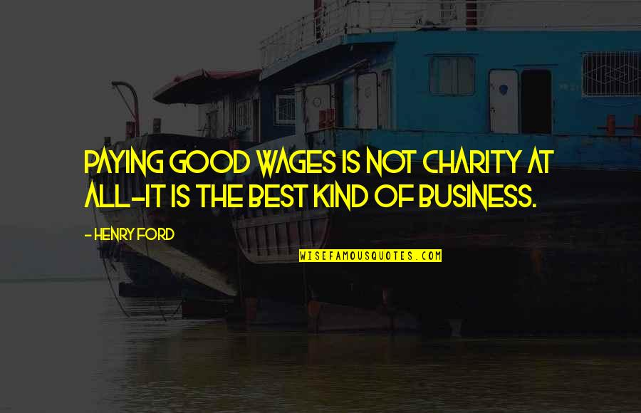 Good Charity Quotes By Henry Ford: Paying good wages is not charity at all-it