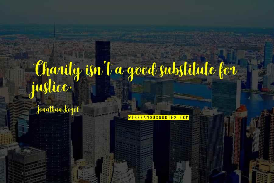 Good Charity Quotes By Jonathan Kozol: Charity isn't a good substitute for justice.