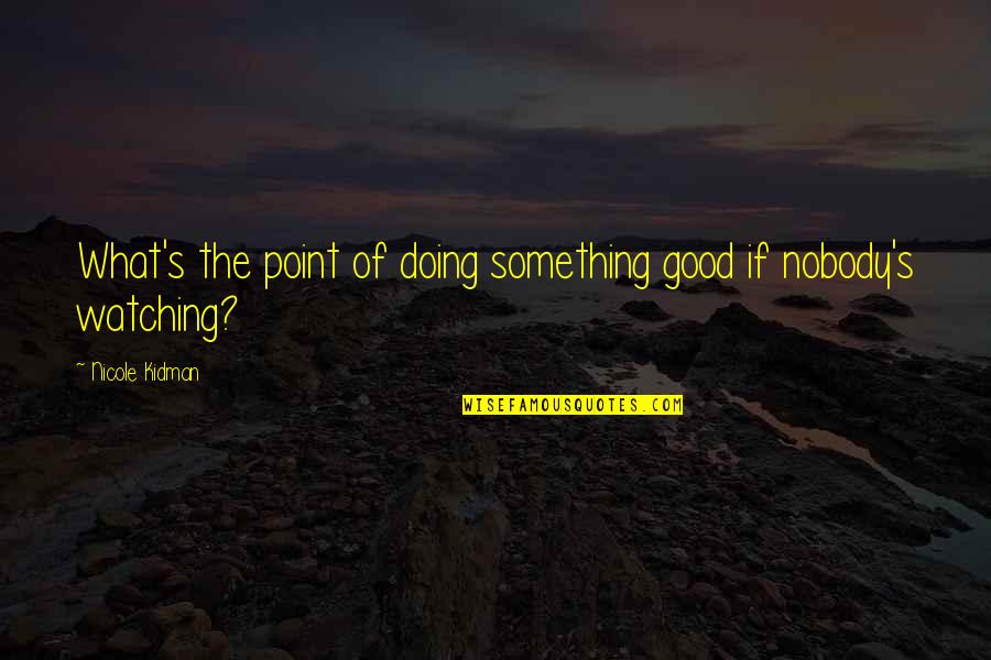 Good Charity Quotes By Nicole Kidman: What's the point of doing something good if