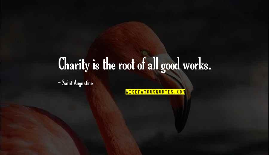 Good Charity Quotes By Saint Augustine: Charity is the root of all good works.
