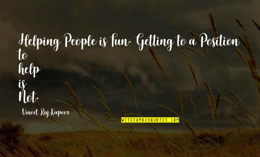 Good Charity Quotes By Vineet Raj Kapoor: Helping People is Fun. Getting to a Position
