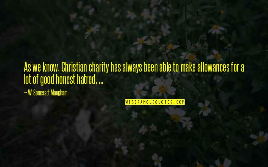 Good Charity Quotes By W. Somerset Maugham: As we know, Christian charity has always been