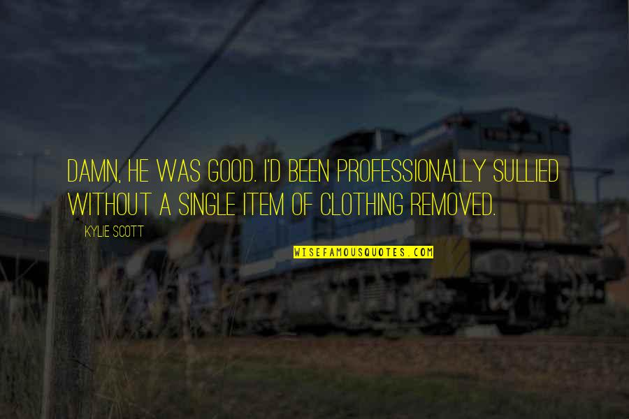 Good Clothing Quotes By Kylie Scott: Damn, he was good. I'd been professionally sullied