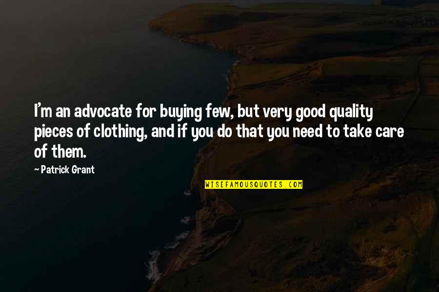 Good Clothing Quotes By Patrick Grant: I'm an advocate for buying few, but very