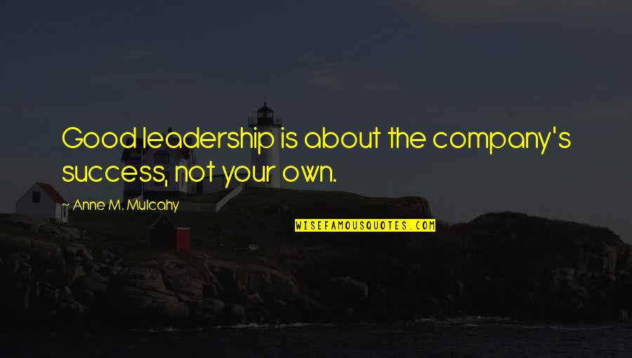 Good Company Quotes By Anne M. Mulcahy: Good leadership is about the company's success, not