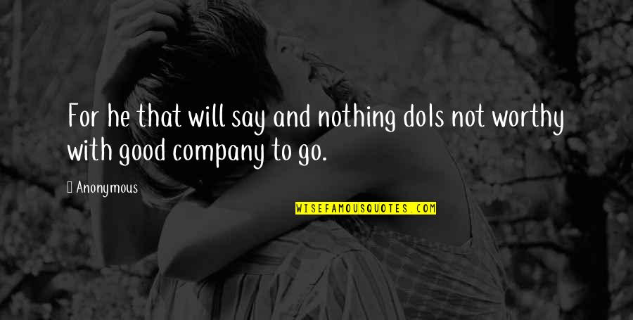 Good Company Quotes By Anonymous: For he that will say and nothing doIs