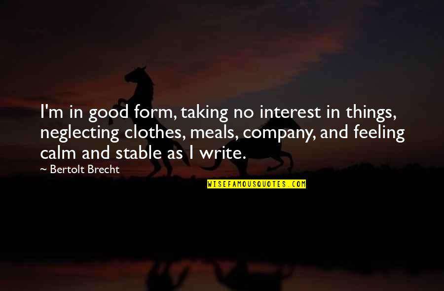 Good Company Quotes By Bertolt Brecht: I'm in good form, taking no interest in