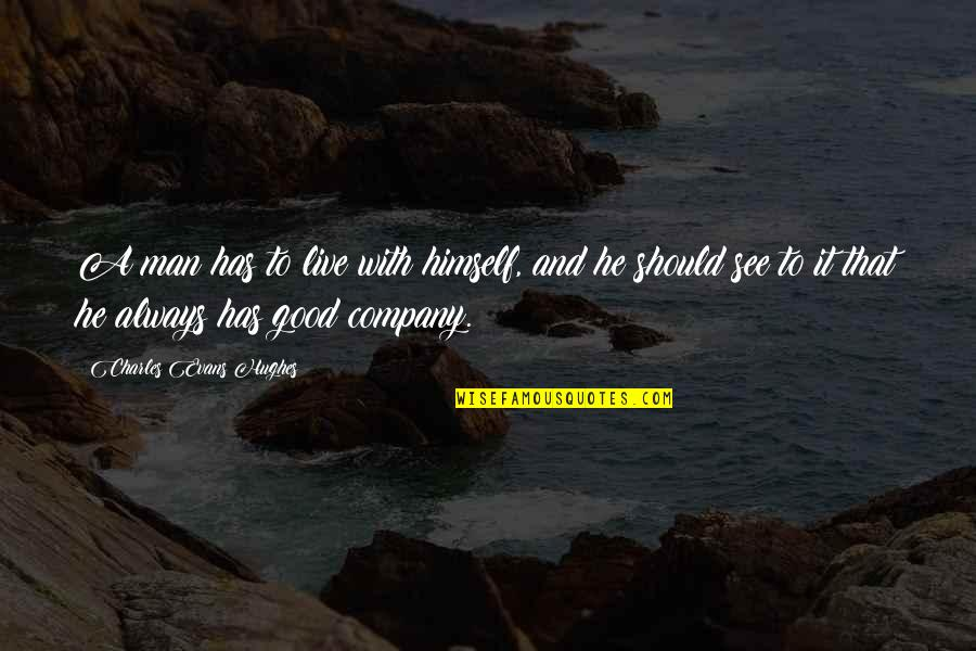 Good Company Quotes By Charles Evans Hughes: A man has to live with himself, and