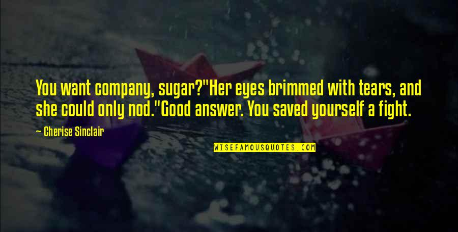"""Good Company Quotes By Cherise Sinclair: You want company, sugar?""""Her eyes brimmed with tears,"""
