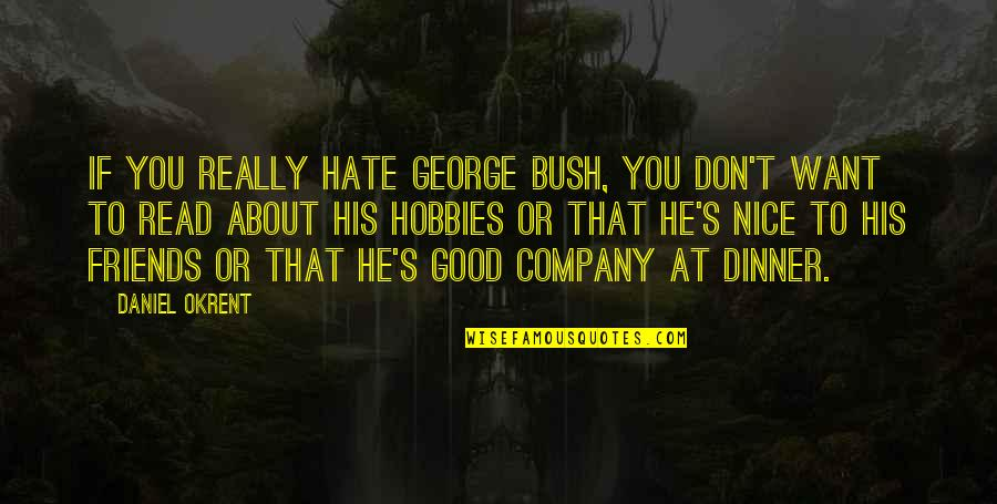 Good Company Quotes By Daniel Okrent: If you really hate George Bush, you don't