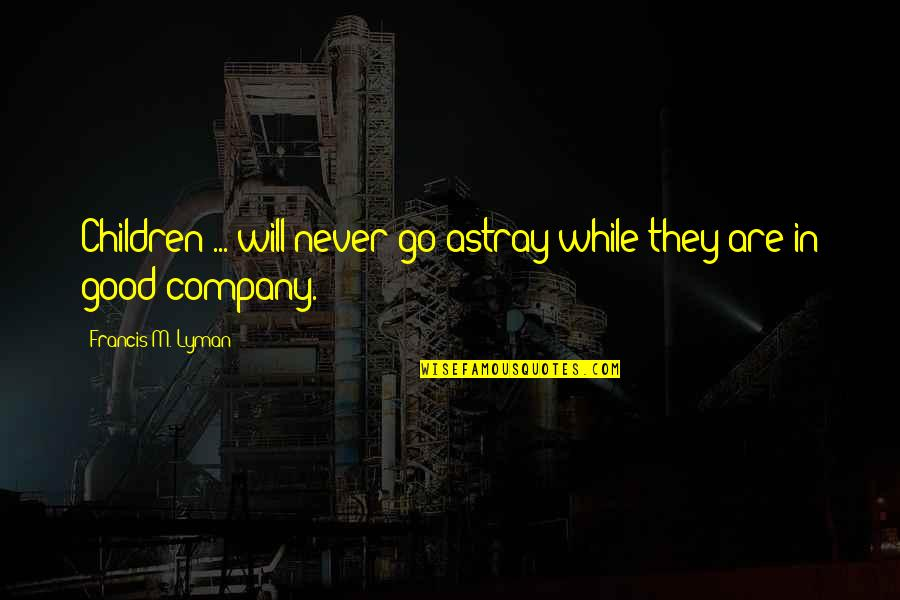 Good Company Quotes By Francis M. Lyman: Children ... will never go astray while they