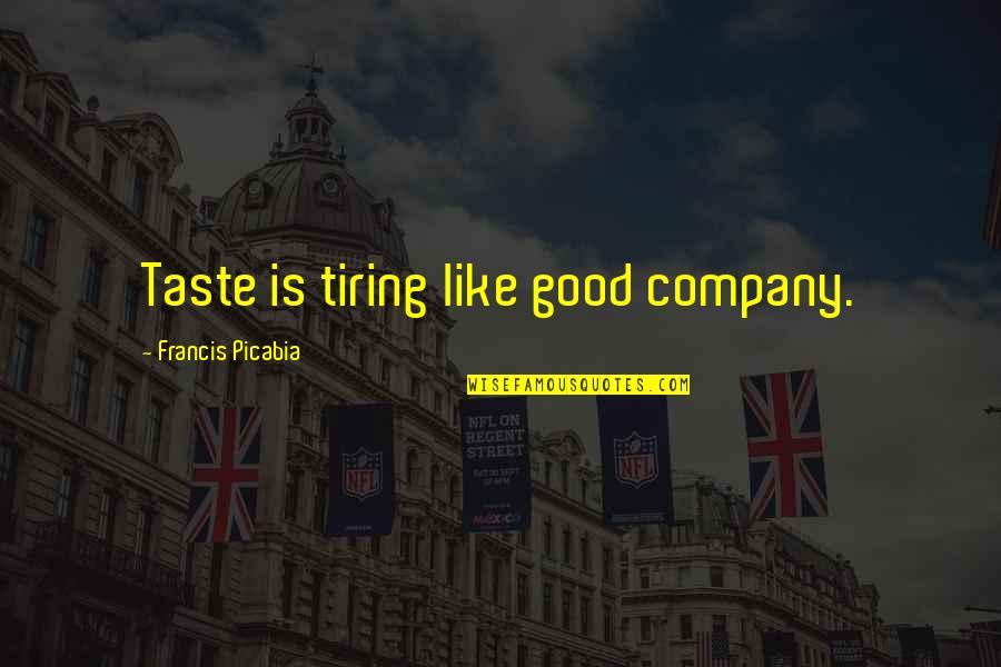 Good Company Quotes By Francis Picabia: Taste is tiring like good company.