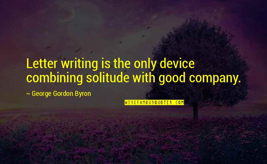 Good Company Quotes By George Gordon Byron: Letter writing is the only device combining solitude