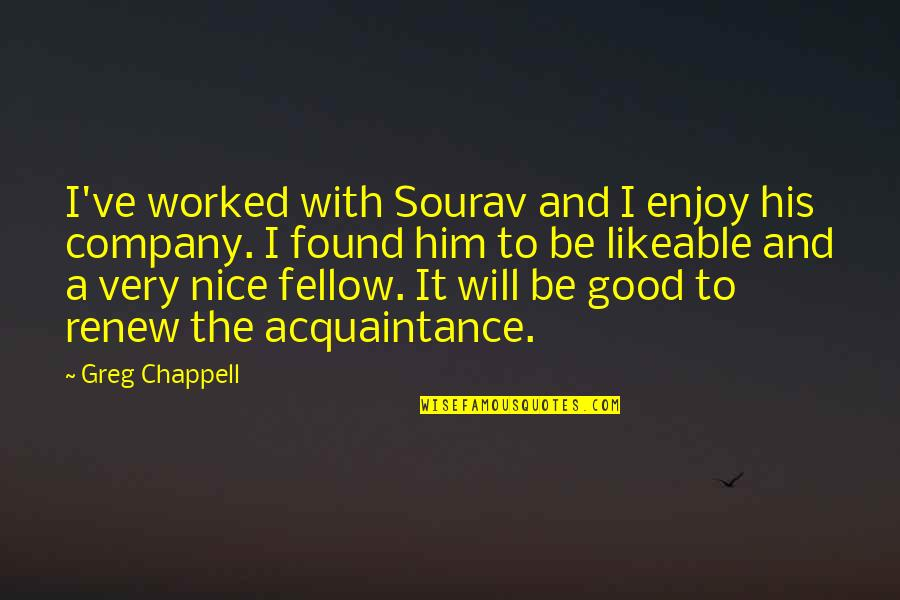 Good Company Quotes By Greg Chappell: I've worked with Sourav and I enjoy his