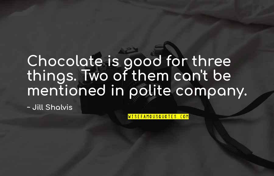 Good Company Quotes By Jill Shalvis: Chocolate is good for three things. Two of