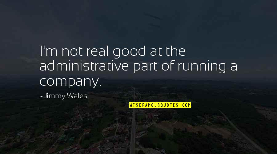 Good Company Quotes By Jimmy Wales: I'm not real good at the administrative part