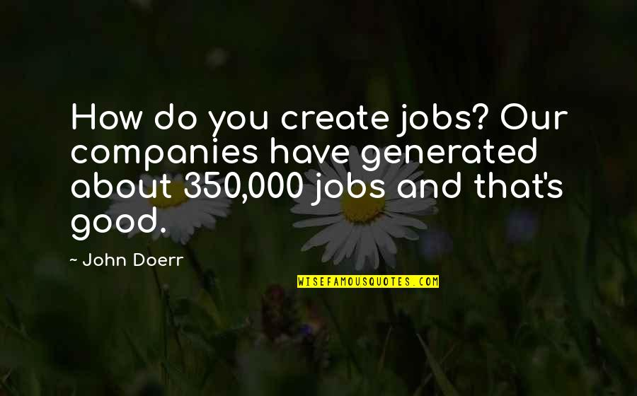 Good Company Quotes By John Doerr: How do you create jobs? Our companies have
