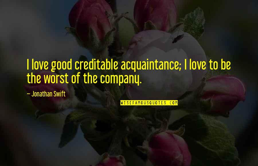 Good Company Quotes By Jonathan Swift: I love good creditable acquaintance; I love to