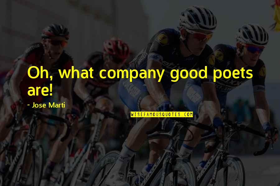 Good Company Quotes By Jose Marti: Oh, what company good poets are!