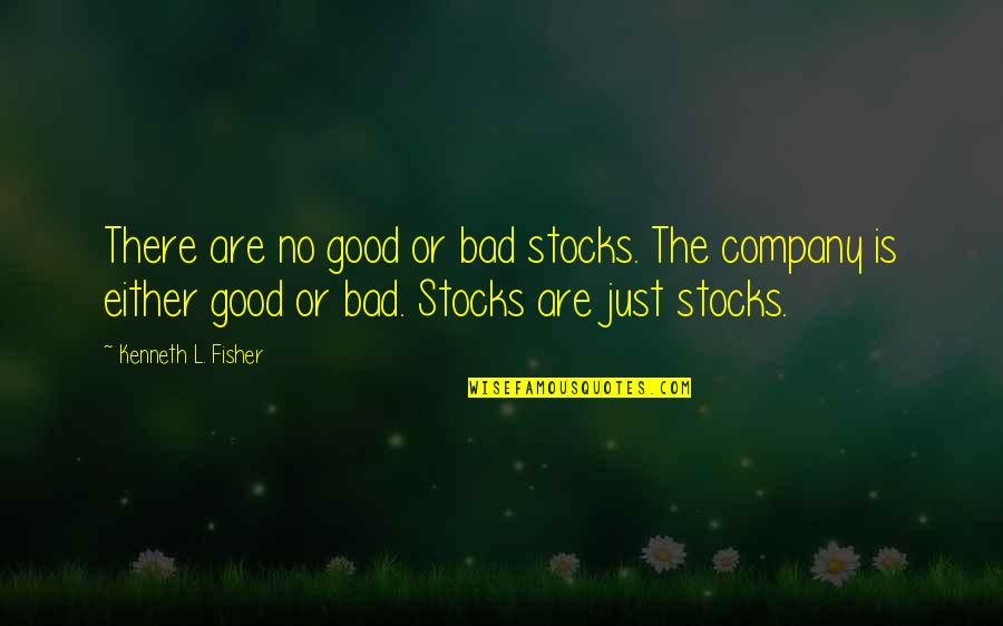 Good Company Quotes By Kenneth L. Fisher: There are no good or bad stocks. The